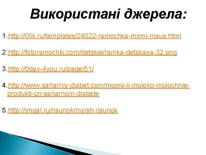 Використані джерела: 1. http: //0 lik. ru/templates/24022 -ramochka-minni-maus. html 2. http: //fotoramochki. com/detskie/ramka-detskaya-32. png