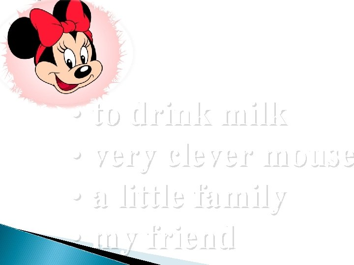 • to drink milk • very clever mouse • a little family •