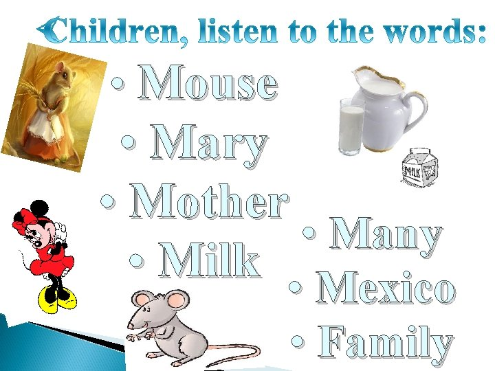 • Mouse • Mary • Mother • Many • Milk • Mexico •