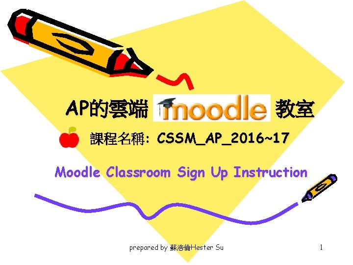 AP的雲端 教室 課程名稱: CSSM_AP_2016~17 Moodle Classroom Sign Up Instruction prepared by 蘇浩倫Hester Su 1