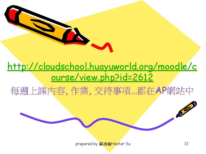http: //cloudschool. huayuworld. org/moodle/c ourse/view. php? id=2612 每週上課內容, 作業, 交待事項…都在AP網站中 prepared by 蘇浩倫Hester Su
