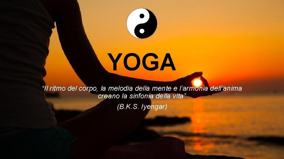 """YOGA """"Il ritmo del corpo, la melodia della mente e l'armonia dell'anima creano la"""