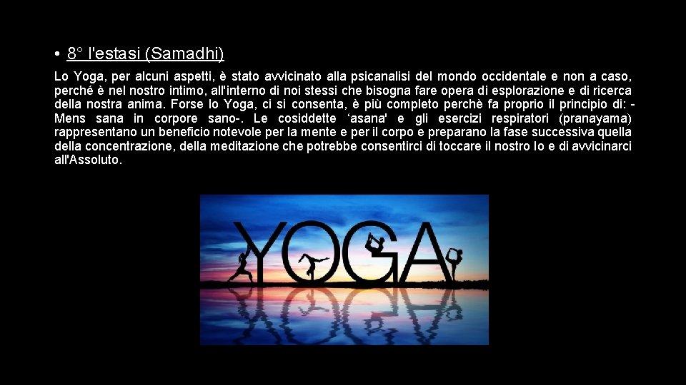 • 8° l'estasi (Samadhi) Lo Yoga, per alcuni aspetti, è stato avvicinato alla