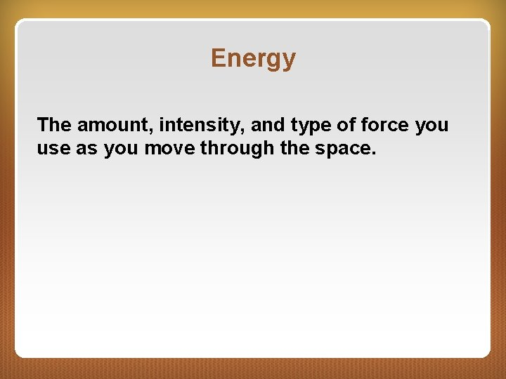 Energy The amount, intensity, and type of force you use as you move through