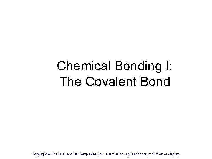 Chemical Bonding I: The Covalent Bond Copyright © The Mc. Graw-Hill Companies, Inc. Permission