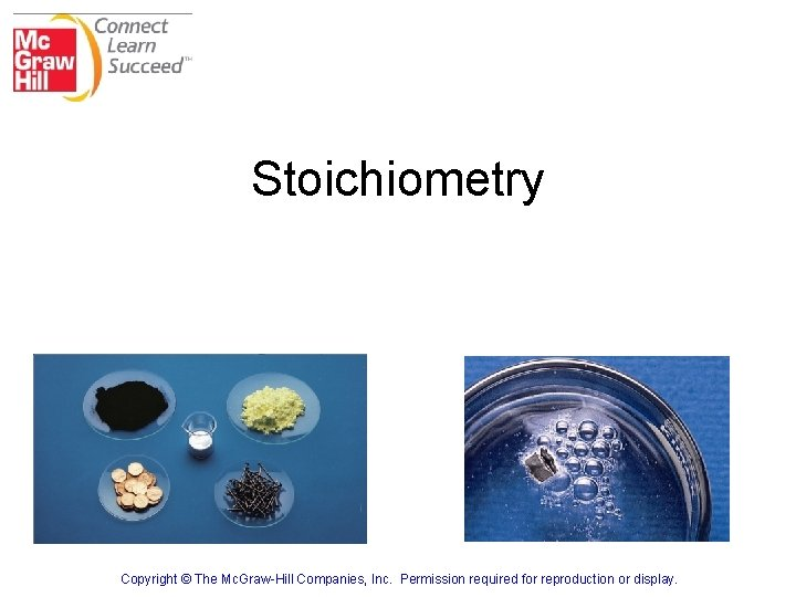 Stoichiometry Copyright © The Mc. Graw-Hill Companies, Inc. Permission required for reproduction or display.