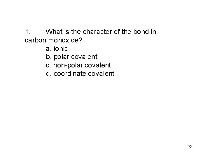 1. What is the character of the bond in carbon monoxide? a. ionic b.