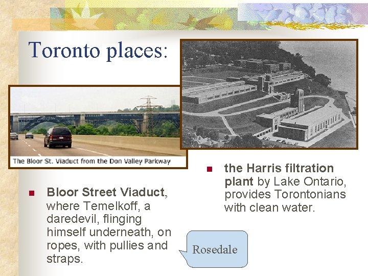 Toronto places: n n Bloor Street Viaduct, where Temelkoff, a daredevil, flinging himself underneath,