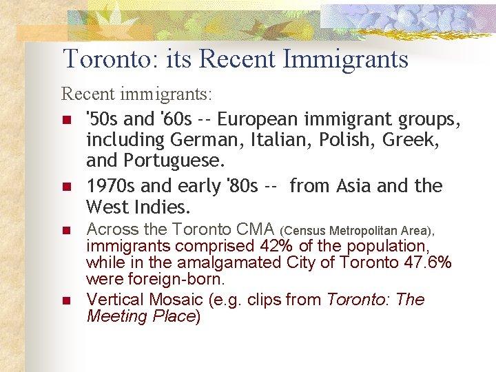 Toronto: its Recent Immigrants Recent immigrants: n '50 s and '60 s -- European