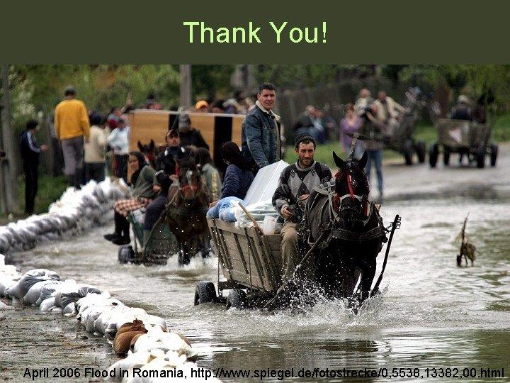 Thank You! April 2006 Flood in Romania, http: //www. spiegel. de/fotostrecke/0, 5538, 13382, 00.