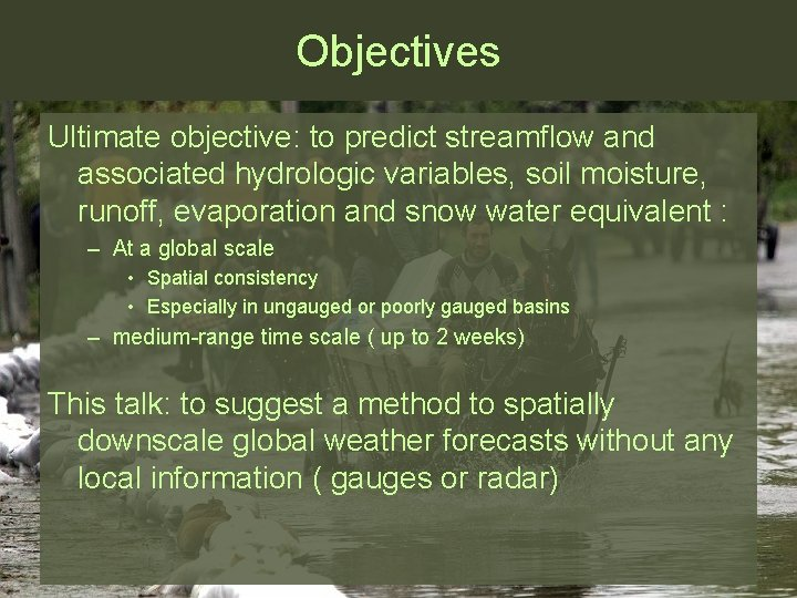 Objectives Ultimate objective: to predict streamflow and associated hydrologic variables, soil moisture, runoff, evaporation