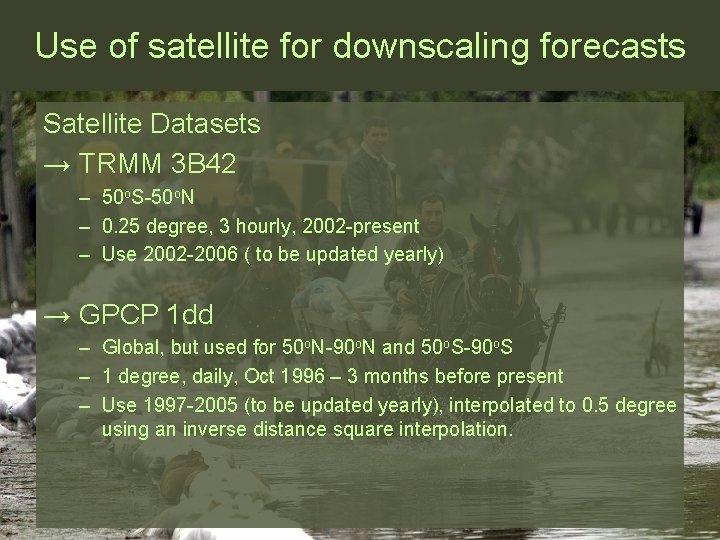 Use of satellite for downscaling forecasts Satellite Datasets → TRMM 3 B 42 –
