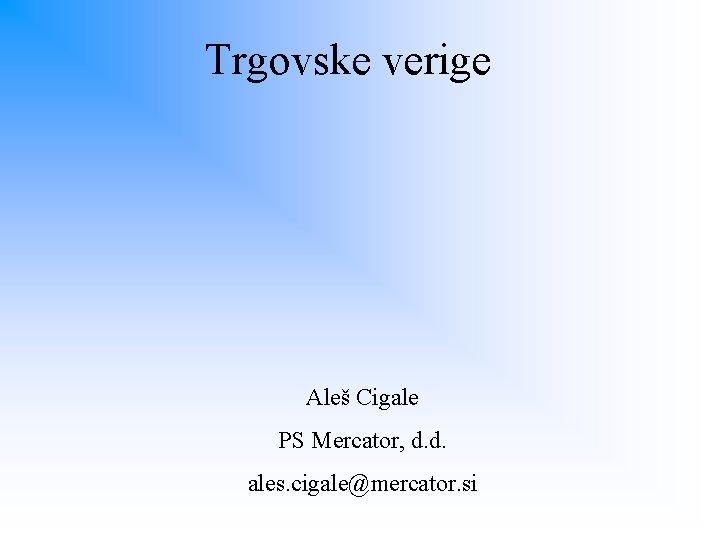 Trgovske verige Aleš Cigale PS Mercator, d. d. ales. cigale@mercator. si