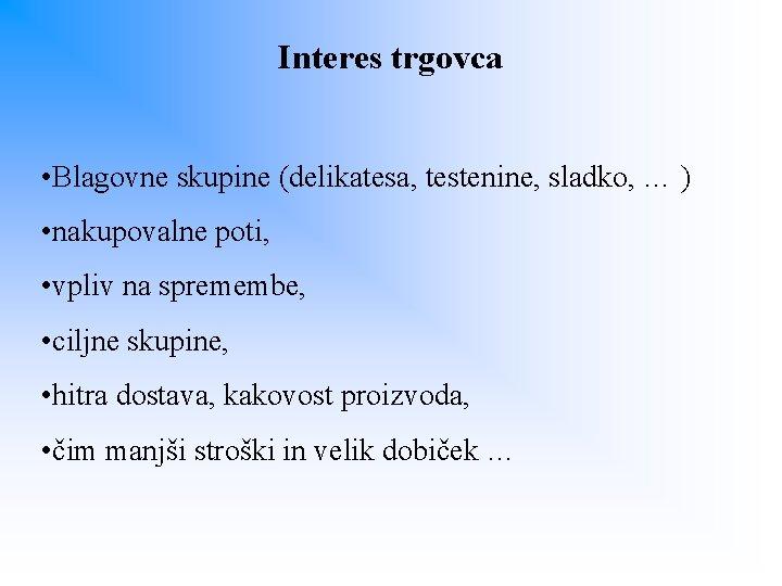 Interes trgovca • Blagovne skupine (delikatesa, testenine, sladko, … ) • nakupovalne poti, •