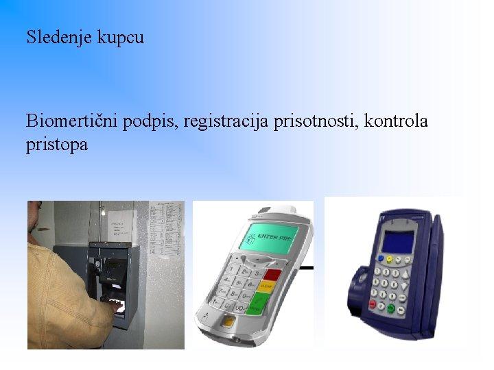 Sledenje kupcu Biomertični podpis, registracija prisotnosti, kontrola pristopa