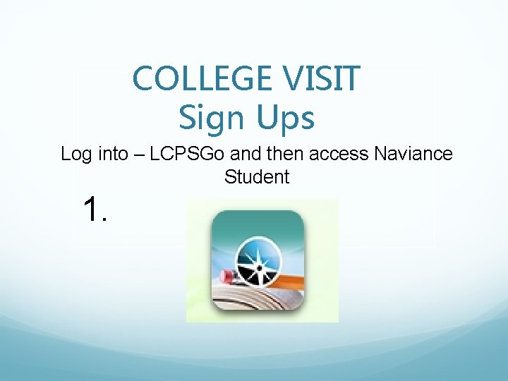 COLLEGE VISIT Sign Ups Log into – LCPSGo and then access Naviance Student 1.