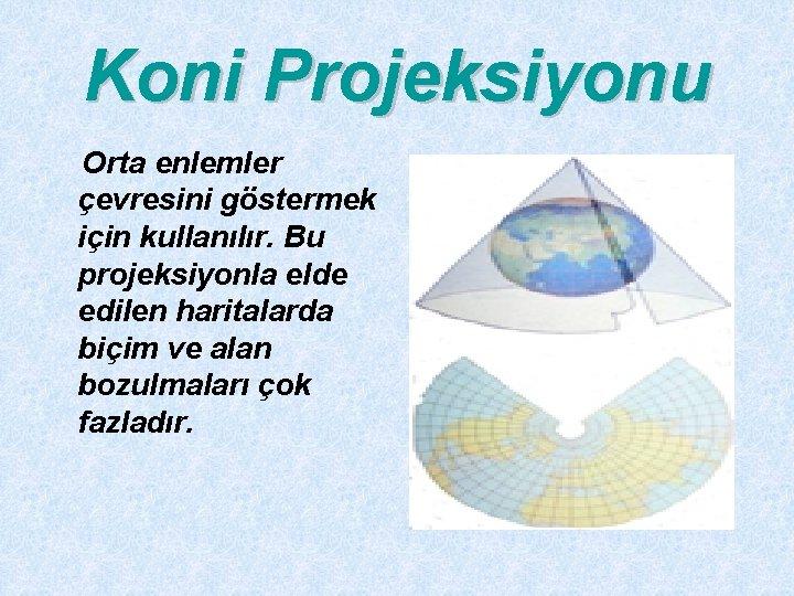 Koni Projeksiyonu Orta enlemler çevresini göstermek için kullanılır. Bu projeksiyonla elde edilen haritalarda biçim