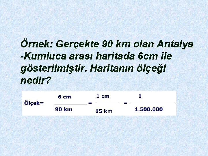 Örnek: Gerçekte 90 km olan Antalya Örnek: -Kumluca arası haritada 6 cm ile