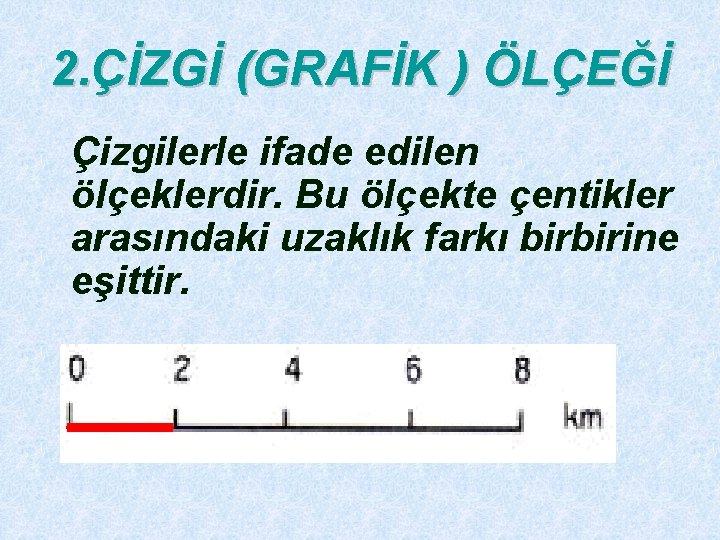 2. ÇİZGİ (GRAFİK ) ÖLÇEĞİ Çizgilerle ifade edilen ölçeklerdir. Bu ölçekte çentikler arasındaki uzaklık