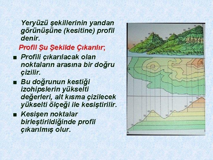 Yeryüzü şekillerinin yandan görünüşüne (kesitine) profil denir. Profil Şu Şekilde Çıkarılır; ■ Profili