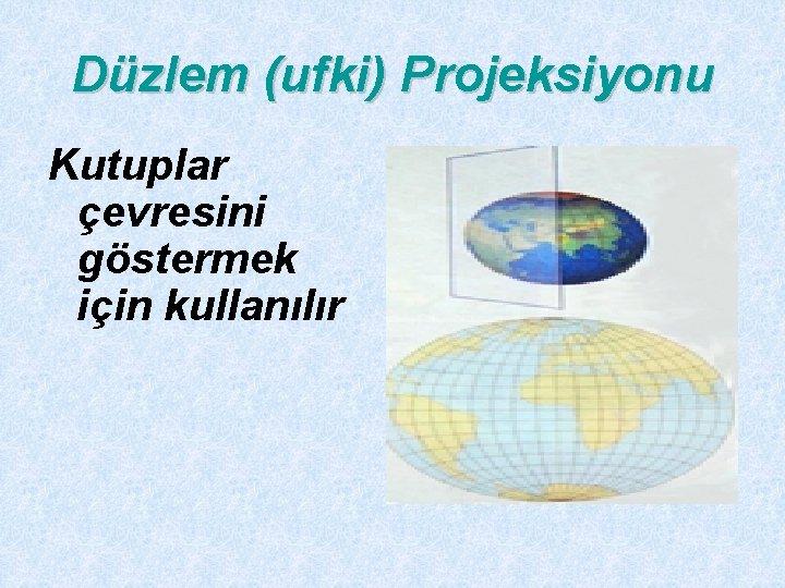 Düzlem (ufki) Projeksiyonu Kutuplar çevresini göstermek için kullanılır