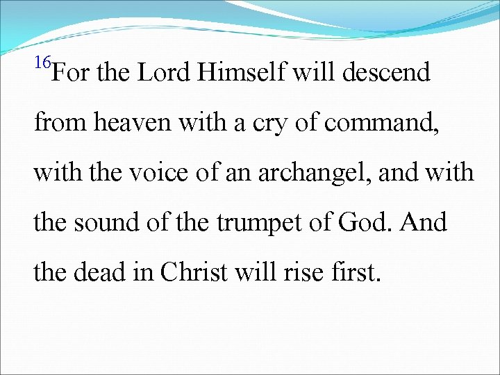 16 For the Lord Himself will descend from heaven with a cry of command,