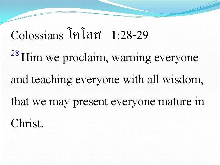 Colossians โคโลส 1: 28 -29 28 Him we proclaim, warning everyone and teaching everyone