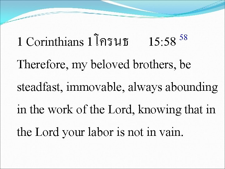 58 15: 58 1 Corinthians 1โครนธ Therefore, my beloved brothers, be steadfast, immovable, always