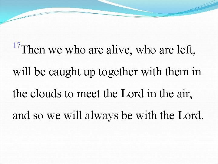 17 Then we who are alive, who are left, will be caught up together