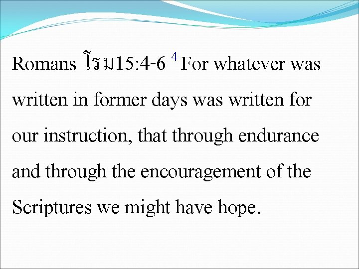 4 Romans โรม 15: 4 -6 For whatever was written in former days was