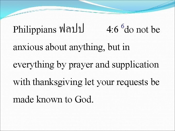 6 4: 6 do not be Philippians ฟลปป anxious about anything, but in everything