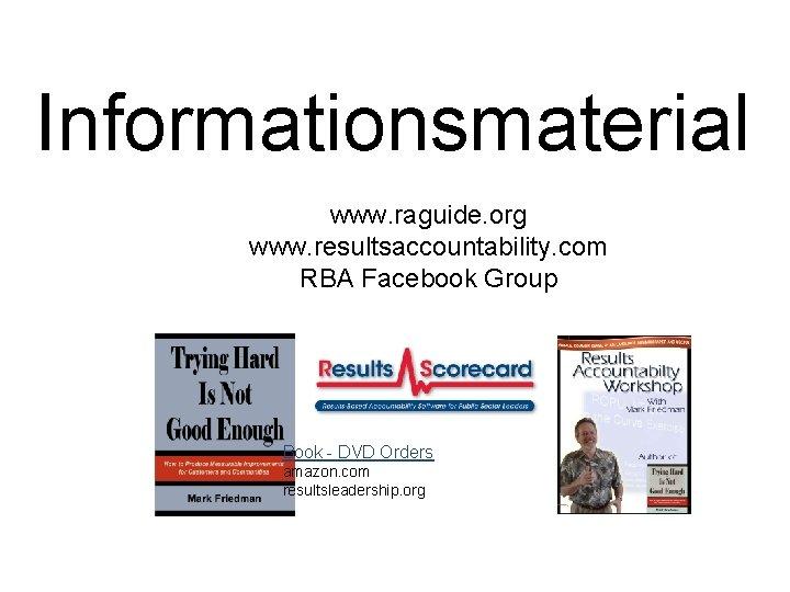Informationsmaterial www. raguide. org www. resultsaccountability. com RBA Facebook Group Book - DVD Orders