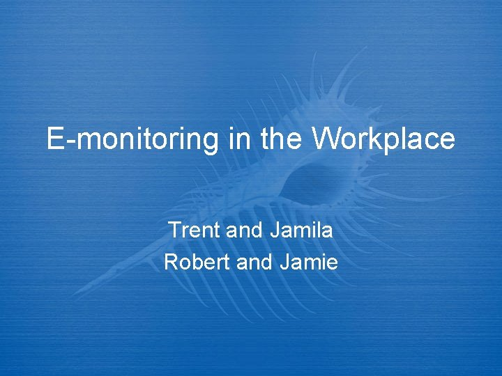 E-monitoring in the Workplace Trent and Jamila Robert and Jamie