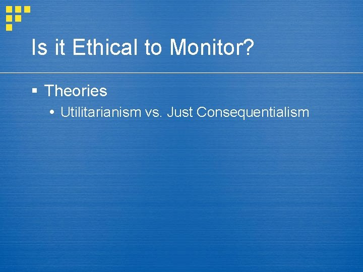 Is it Ethical to Monitor? § Theories Utilitarianism vs. Just Consequentialism