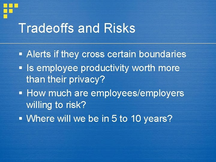 Tradeoffs and Risks § Alerts if they cross certain boundaries § Is employee productivity