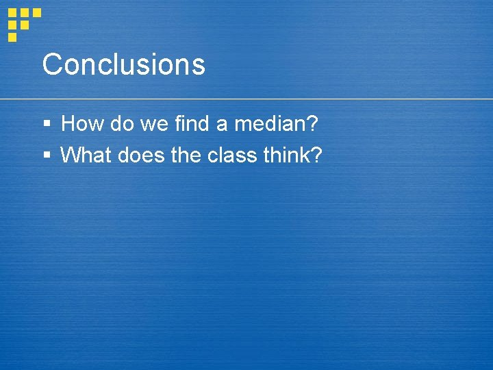 Conclusions § How do we find a median? § What does the class think?