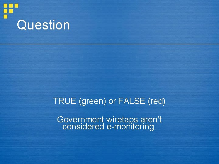 Question TRUE (green) or FALSE (red) Government wiretaps aren't considered e-monitoring.