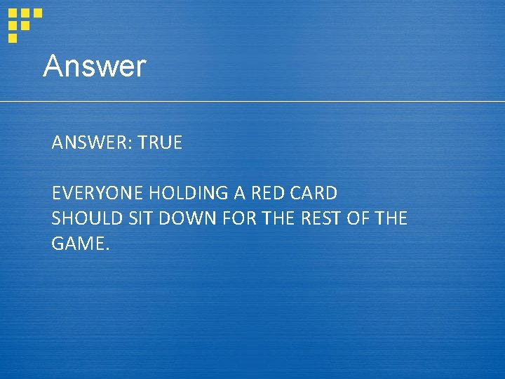 Answer ANSWER: TRUE EVERYONE HOLDING A RED CARD SHOULD SIT DOWN FOR THE REST
