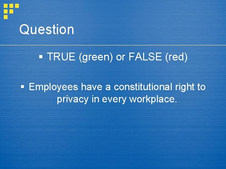 Question § TRUE (green) or FALSE (red) § Employees have a constitutional right to