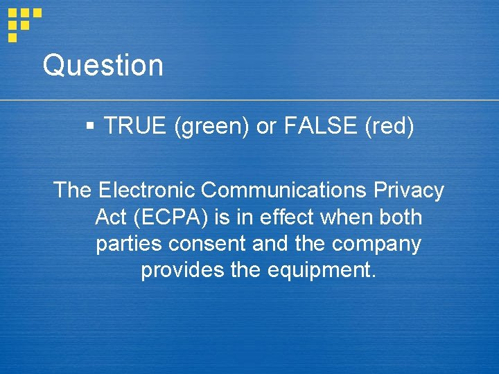 Question § TRUE (green) or FALSE (red) The Electronic Communications Privacy Act (ECPA) is