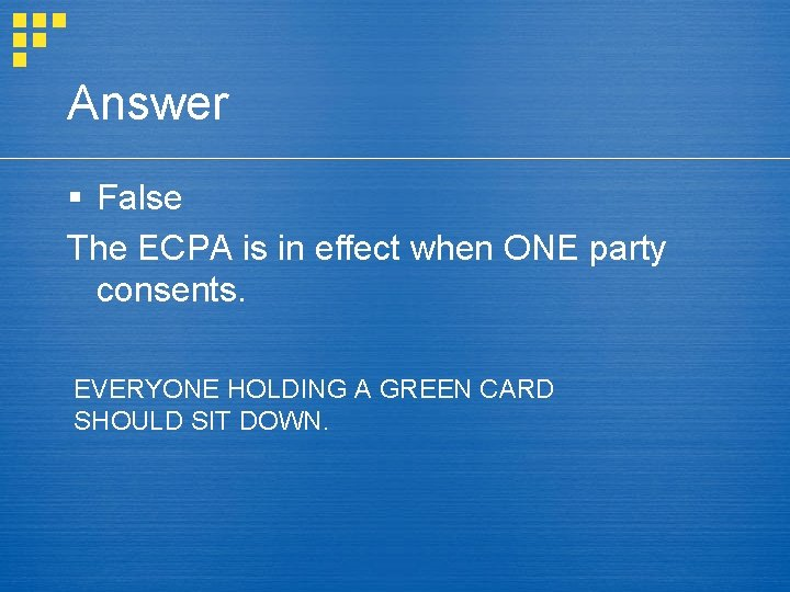 Answer § False The ECPA is in effect when ONE party consents. EVERYONE HOLDING