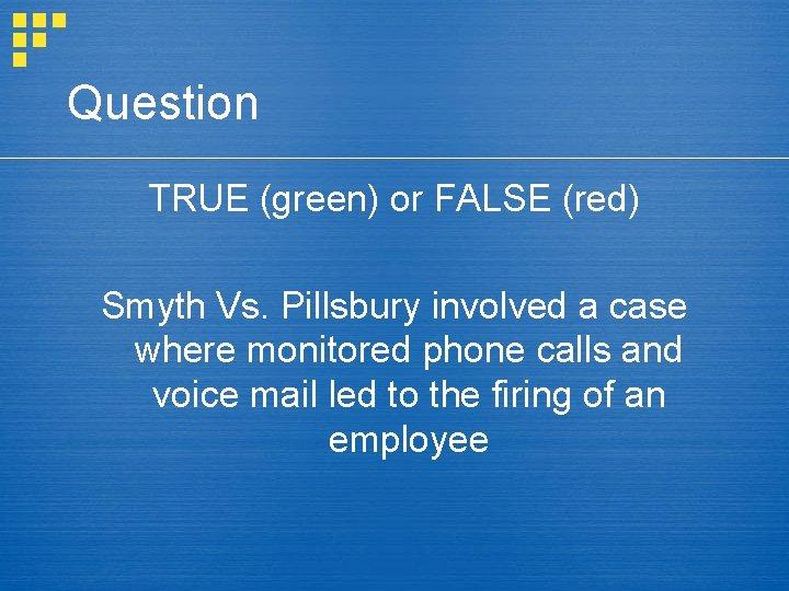 Question TRUE (green) or FALSE (red) Smyth Vs. Pillsbury involved a case where monitored