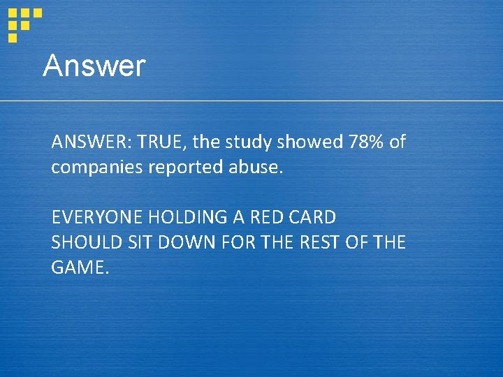 Answer ANSWER: TRUE, the study showed 78% of companies reported abuse. EVERYONE HOLDING A