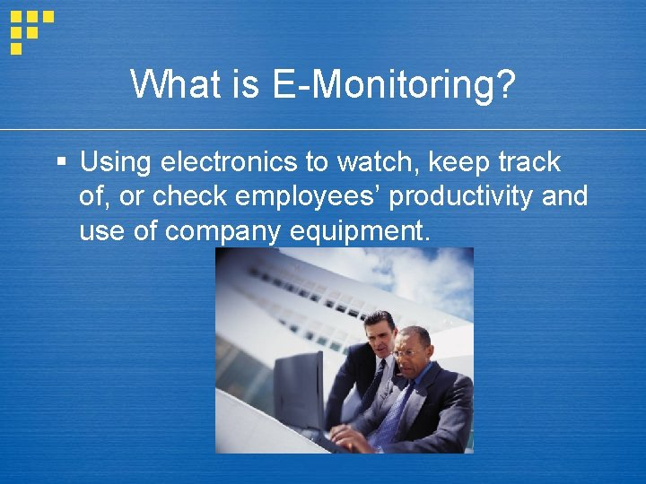 What is E-Monitoring? § Using electronics to watch, keep track of, or check employees'