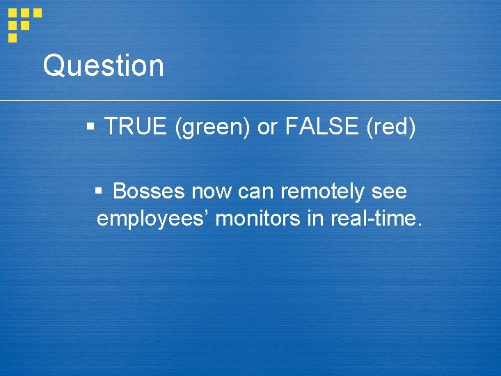 Question § TRUE (green) or FALSE (red) § Bosses now can remotely see employees'