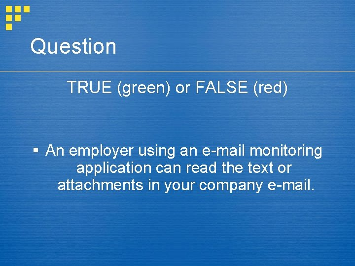 Question TRUE (green) or FALSE (red) § An employer using an e-mail monitoring application