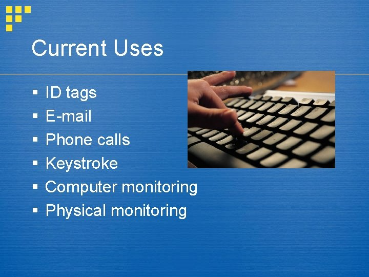 Current Uses § § § ID tags E-mail Phone calls Keystroke Computer monitoring Physical