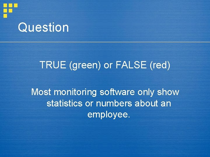 Question TRUE (green) or FALSE (red) Most monitoring software only show statistics or numbers