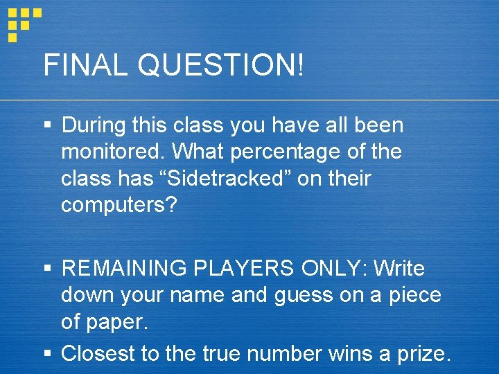 FINAL QUESTION! § During this class you have all been monitored. What percentage of