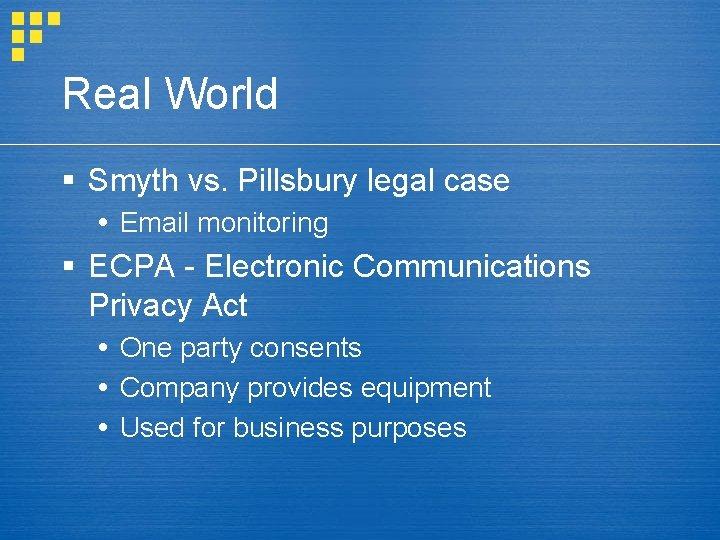Real World § Smyth vs. Pillsbury legal case Email monitoring § ECPA - Electronic